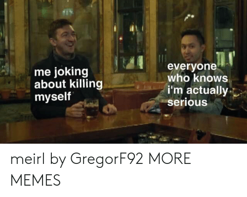 Killing Myself: me joking  about killing  myself  everyone  who knows  i'm actually  serious meirl by GregorF92 MORE MEMES