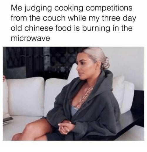 Chinese: Me judging cooking competitions  from the couch while my three day  old chinese food is burning in the  microwave