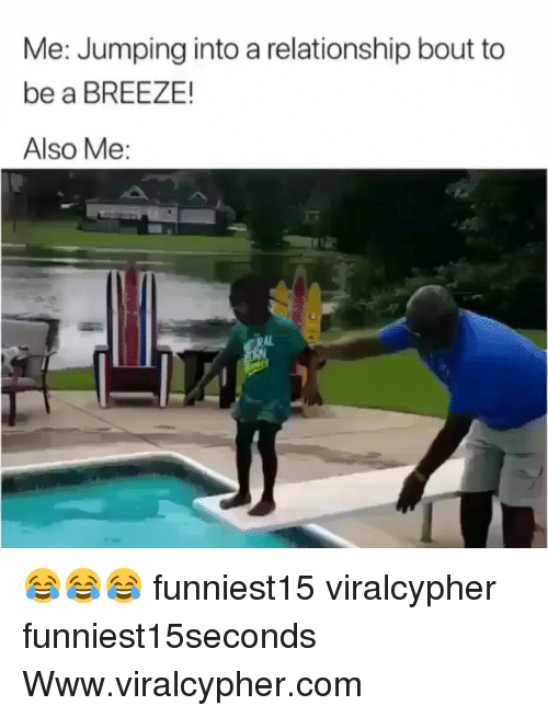 Funny, Com, and Www: Me: Jumping into a relationship bout to  be a BREEZE!  Also Me:  AL 😂😂😂 funniest15 viralcypher funniest15seconds Www.viralcypher.com