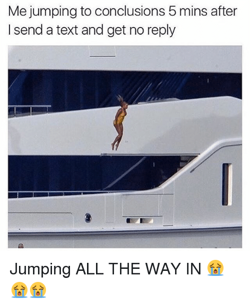 Memes, Text, and All The: Me jumping to conclusions 5 mins after  I send a text and get no reply Jumping ALL THE WAY IN 😭😭😭