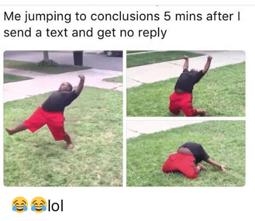 Memes, Text, and 🤖: Me jumping to conclusions 5 mins after I  send a text and get no reply 😂😂lol