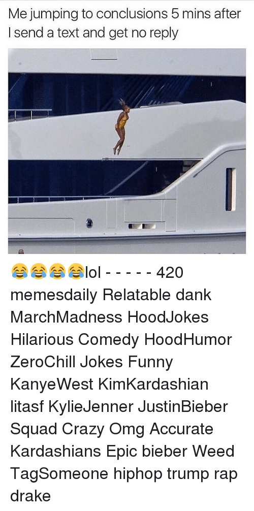 Drake, Memes, and Rap: Me jumping to conclusions 5 mins after  send a text and get no reply 😂😂😂😂lol - - - - - 420 memesdaily Relatable dank MarchMadness HoodJokes Hilarious Comedy HoodHumor ZeroChill Jokes Funny KanyeWest KimKardashian litasf KylieJenner JustinBieber Squad Crazy Omg Accurate Kardashians Epic bieber Weed TagSomeone hiphop trump rap drake