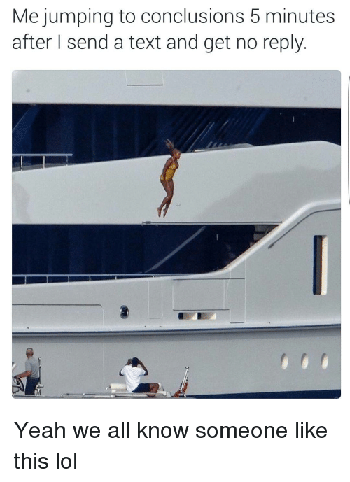 Funny, Lol, and Texting: Me jumping to conclusions 5 minutes  after I send a text and get no reply Yeah we all know someone like this lol