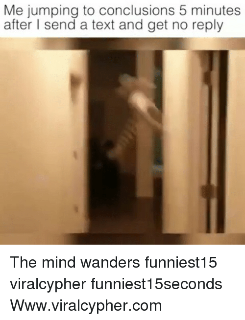 Funny, Text, and Mind: Me jumping to conclusions 5 minutes  after l send a text and get no reply The mind wanders funniest15 viralcypher funniest15seconds Www.viralcypher.com