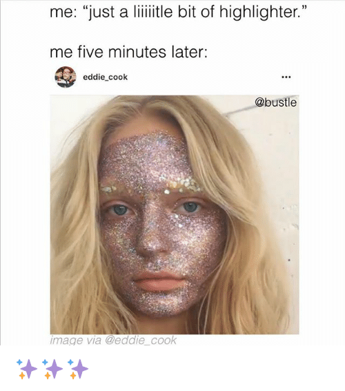 "Memes, Image, and 🤖: me: ""just a liiitle bit of highlighter.""  me five minutes later:  eddie cook  @bustle  image via @eddie cook ✨✨✨"