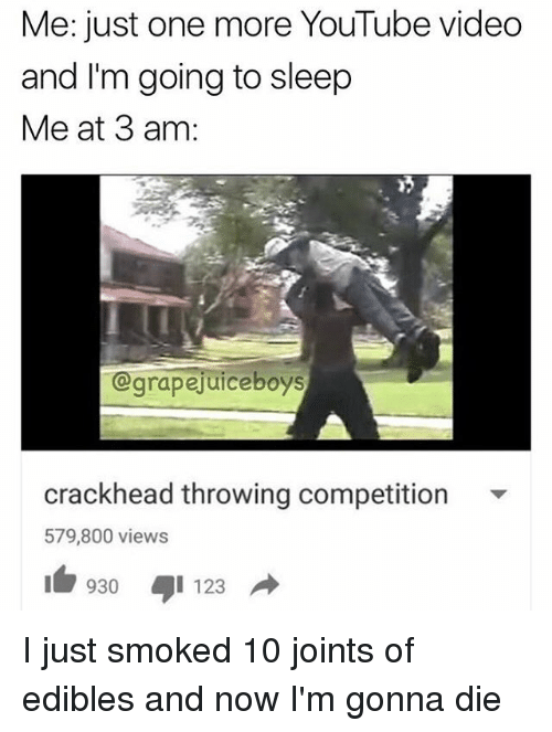 Crackhead, Go to Sleep, and Smoking: Me: just one more YouTube video  and I'm going to sleep  Me at 3 am:  grapejuice boys  crackhead throwing competition  579,800 views  930 I 123  d I just smoked 10 joints of edibles and now I'm gonna die