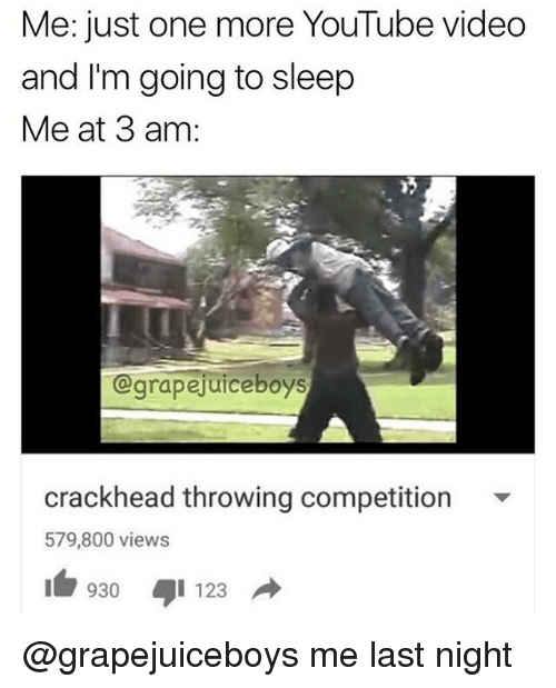 Crackhead, Go to Sleep, and Memes: Me: just one more YouTube video  and I'm going to sleep  Me at 3 am:  grapejuice boys  crackhead throwing competition  579,800 views  930 I 123  d @grapejuiceboys me last night
