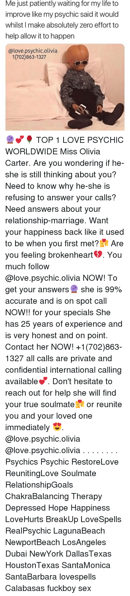 brokenheart: Me just patiently waiting for my life to  improve like my psychic said it would  whilst I make absolutely zero effort to  help allow it to happen  @love.psychic.olivia  1(702)863-1327 🔮💕🌹 TOP 1 LOVE PSYCHIC WORLDWIDE Miss Olivia Carter. Are you wondering if he-she is still thinking about you? Need to know why he-she is refusing to answer your calls? Need answers about your relationship-marriage. Want your happiness back like it used to be when you first met?💏 Are you feeling brokenheart💔. You much follow @love.psychic.olivia NOW! To get your answers🔮 she is 99% accurate and is on spot call NOW!! for your specials She has 25 years of experience and is very honest and on point. Contact her NOW! +1(702)863-1327 all calls are private and confidential international calling available💕. Don't hesitate to reach out for help she will find your true soulmate💏 or reunite you and your loved one immediately 😍. @love.psychic.olivia @love.psychic.olivia . . . . . . . . Psychics Psychic RestoreLove ReunitingLove Soulmate RelationshipGoals ChakraBalancing Therapy Depressed Hope Happiness LoveHurts BreakUp LoveSpells RealPsychic LagunaBeach NewportBeach LosAngeles Dubai NewYork DallasTexas HoustonTexas SantaMonica SantaBarbara lovespells Calabasas fuckboy sex
