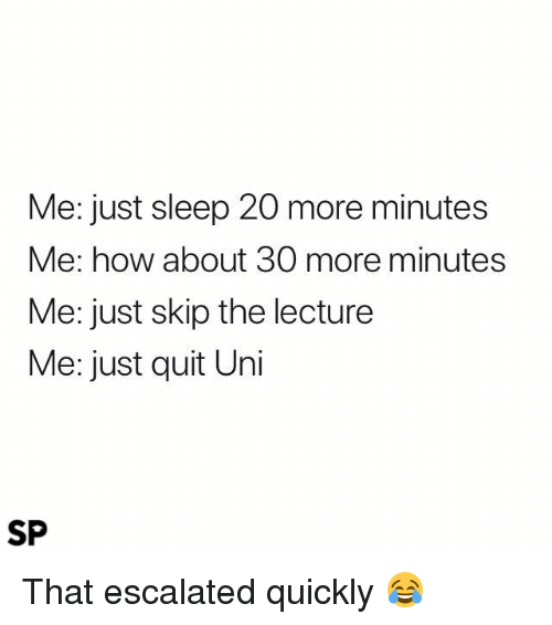 Sleep, How, and Uni: Me: just sleep 20 more minutes  Me: how about 30 more minutes  Me: just skip the lecture  Me: just quit Uni  SP That escalated quickly 😂