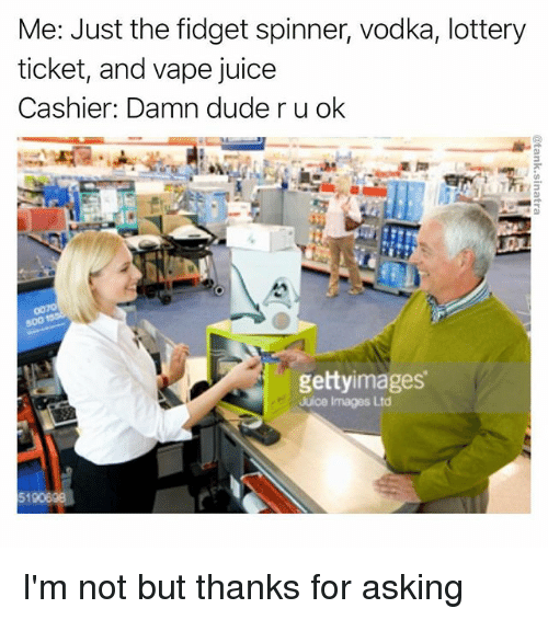 Dude, Funny, and Juice: Me: Just the fidget spinner, vodka, lottery  ticket, and vape juice  Cashier: Damn dude r u ok  getty images  Juice Images Ltd I'm not but thanks for asking