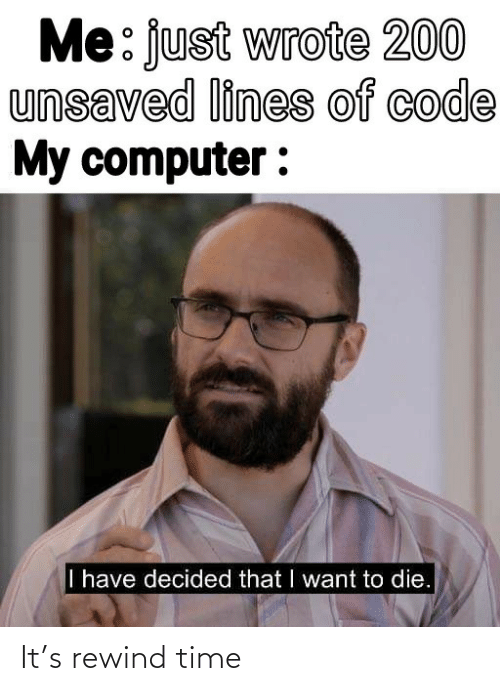 Computer: Me: just wrote 200  unsaved lines of code  My computer :  I have decided that I want to die. It's rewind time