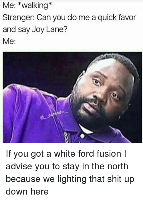 Memes, Shit, and Ford: Me: kwalking  Stranger: Can you do me a quick favor  and say Joy Lane?  Me:  do If you got a white ford fusion I advise you to stay in the north because we lighting that shit up down here
