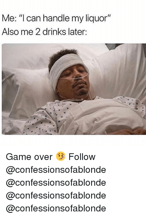 """Memes, Game, and 🤖: Me: """"l can handle my liquor""""  Also me 2 drinks later: Game over 🤒 Follow @confessionsofablonde @confessionsofablonde @confessionsofablonde @confessionsofablonde"""