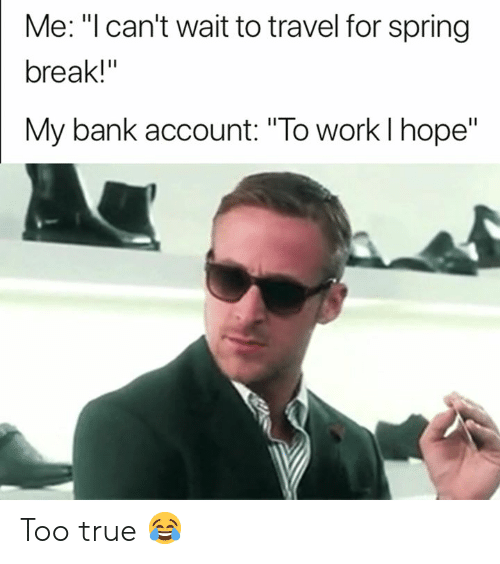"""Spring Break: Me: """"l can't wait to travel for spring  break!""""  My bank account: """"To work l hope"""" Too true 😂"""