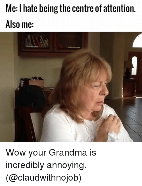 Grandma, Wow, and Girl Memes: Me: l hate being the centre of attention.  Also me: Wow your Grandma is incredibly annoying. (@claudwithnojob)