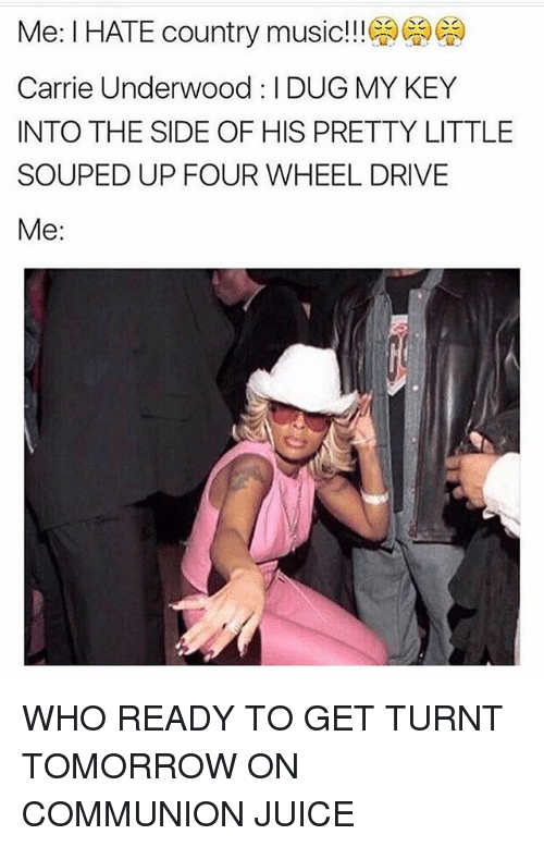 get turnt: Me: l HATE country music!!!  Carrie Underwood :IDUG MY KEY  INTO THE SIDE OF HIS PRETTY LITTLE  SOUPED UP FOUR WHEEL DRIVE  Me WHO READY TO GET TURNT TOMORROW ON COMMUNION JUICE