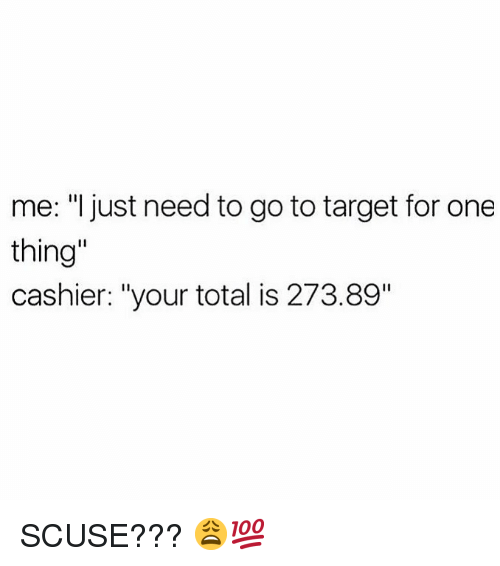 "Memes, Target, and 🤖: me: ""l just need to go to target for one  thing  cashier: ""your total is 273.89"" SCUSE??? 😩💯"