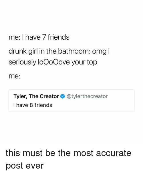 Drunk, Friends, and Tyler the Creator: me: l nave Tfriends  drunk girl in the bathroom: omgl  seriously loOoOove your top  me:  Tyler, The Creatorネ@tylerthecreator  i have 8 friends this must be the most accurate post ever