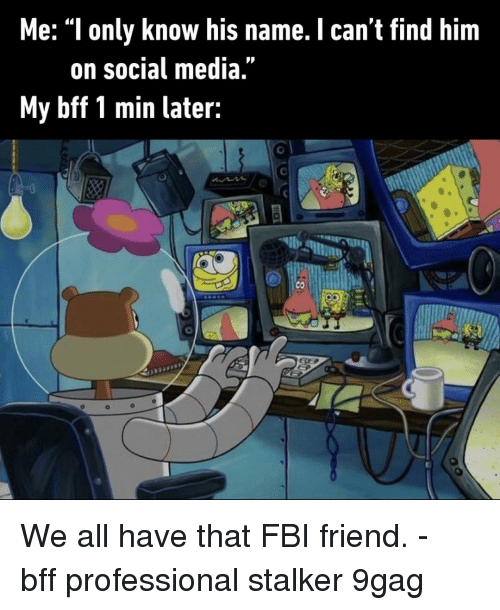 """Stalker: Me: """"l only know his name. I can't find him  on social media  My bff 1 min later: We all have that FBI friend.⠀ -⠀ bff professional stalker 9gag"""