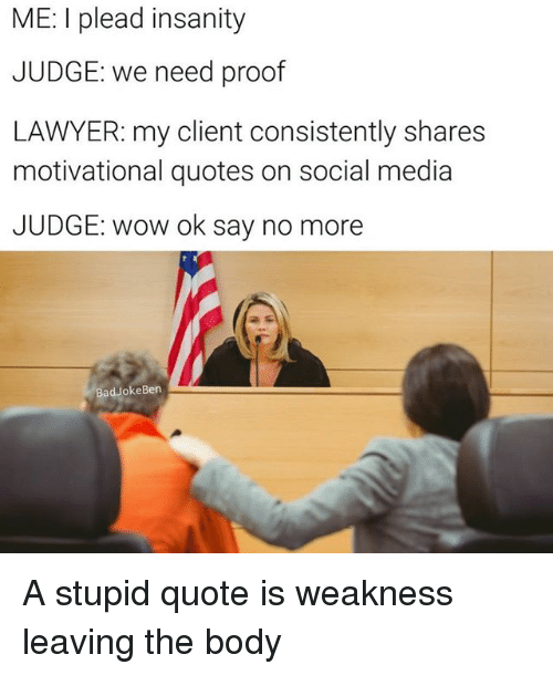 Bad, Lawyer, and Memes: ME: l plead insanity  JUDGE: we need proof  LAWYER: my client consistently shares  motivational quotes on social media  JUDGE: wow ok say no more  Bad JokeBen A stupid quote is weakness leaving the body