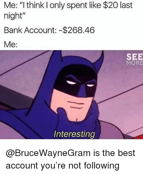 """SIZZLE: Me: """"l think I only spent like $20 last  night  Bank Account: -$268.46  Me:  SEE  MORE  Interesting @BruceWayneGram is the best account you're not following"""