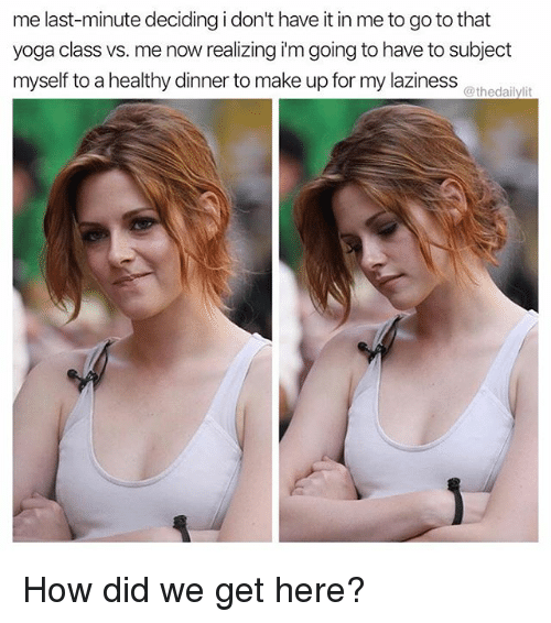 Memes, Yoga, and Laziness: me last-minute deciding i don't have it in me to go to that  yoga class vs. me now realizing i'm going to have to subject  myself to a healthy dinner to make up for my laziness  @thedailylit How did we get here?
