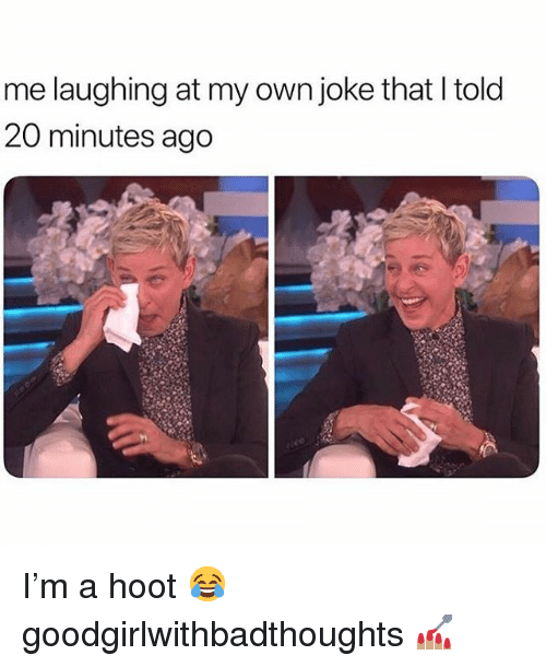 Memes, 🤖, and Own: me laughing at my own joke that I told  20 minutes ago I'm a hoot 😂 goodgirlwithbadthoughts 💅🏽