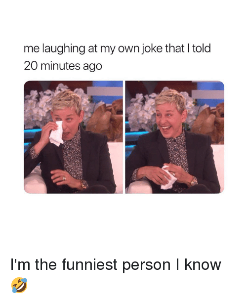 Own, Person, and Funniest: me laughing at my own joke that I told  20 minutes ago I'm the funniest person I know 🤣