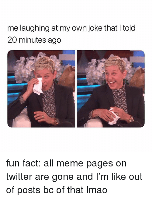 Lmao, Meme, and Twitter: me laughing at my own joke that Itold  20 minutes ago fun fact: all meme pages on twitter are gone and I'm like out of posts bc of that lmao