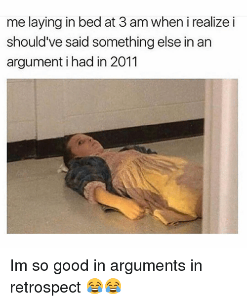 Memes, Good, and Something Else: me laying in bed at 3 am when i realize i  should've said something else in an  argument i had in 2011 Im so good in arguments in retrospect 😂😂