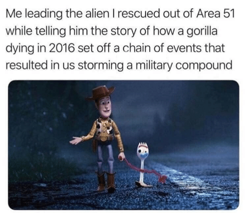 In 2016: Me leading the alien I rescued out of Area 51  while telling him the story of how a gorilla  dying in 2016 set off a chain of events that  resulted in us storming a military compound