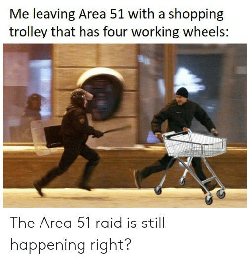 Trolley: Me leaving Area 51 with a shopping  trolley that has four working wheels: The Area 51 raid is still happening right?