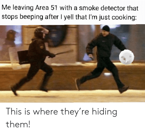 This Is Where: Me leaving Area 51 with a smoke detector that  stops beeping after I yell that I'm just cooking: This is where they're hiding them!