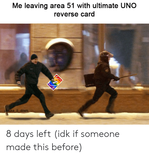 Uno Reverse Card: Me leaving area 51 with ultimate UNO  reverse card  unuke it down 8 days left (idk if someone made this before)