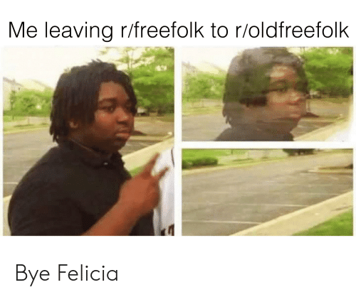 bye felicia: Me leaving r/freefolk to r/oldfreefolk Bye Felicia