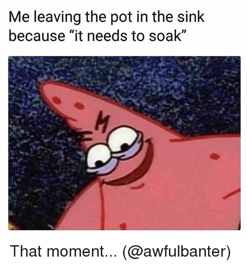 """Memes, 🤖, and Pot: Me leaving the pot in the sink  because """"it needs to soak""""  ID That moment... (@awfulbanter)"""