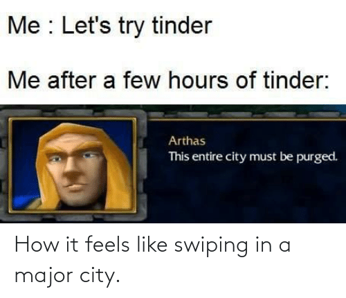 It Feels: Me : Let's try tinder  Me after a few hours of tinder:  Arthas  This entire city must be purged. How it feels like swiping in a major city.