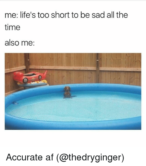 Af, Memes, and Time: me: life's too short to be sad all the  time  also me: Accurate af (@thedryginger)