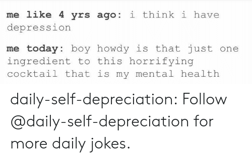 cocktail: me like 4 yrs ago: i think i have  depression  me today: boy howdy is that just one  ingredient to this horrifying  cocktail that is my mental health daily-self-depreciation:  Follow @daily-self-depreciation for more daily jokes.