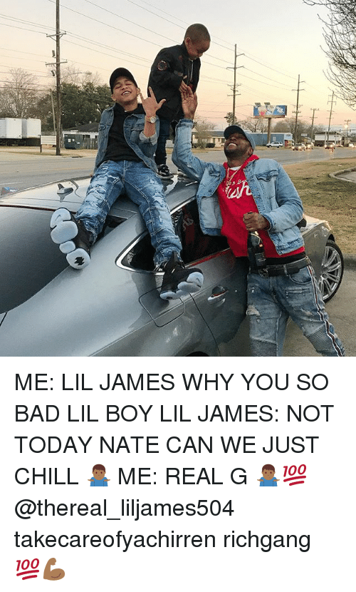 Bad, Chill, and Memes: ME: LIL JAMES WHY YOU SO BAD LIL BOY LIL JAMES: NOT TODAY NATE CAN WE JUST CHILL 🤷🏾‍♂️ ME: REAL G 🤷🏾‍♂️💯 @thereal_liljames504 takecareofyachirren richgang 💯💪🏾