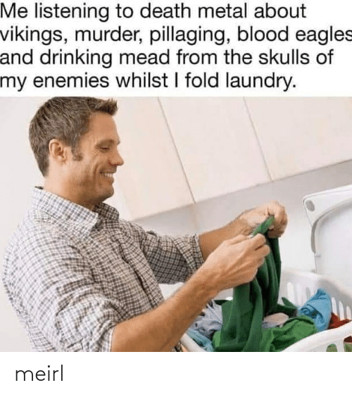 Laundry: Me listening to death metal about  vikings, murder, pillaging, blood eagles  and drinking mead from the skulls of  my enemies whilst I fold laundry. meirl