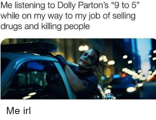 """9 to 5: Me listening to Dolly Parton's """"9 to 5""""  while on my way to my job of selling  drugs and killing people Me irl"""