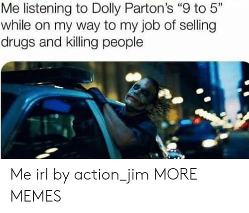 """9 to 5: Me listening to Dolly Parton's """"9 to 5""""  while on my way to my job of selling  drugs and killing people Me irl by action_jim MORE MEMES"""