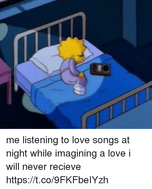 Recieve: me listening to love songs at night while imagining a love i will never recieve https://t.co/9FKFbeIYzh