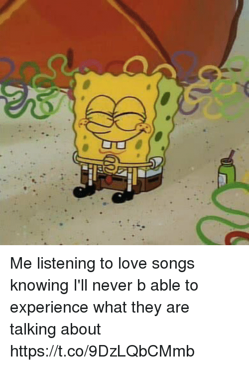 Funny, Love, and Songs: Me listening to love songs knowing I'll never b able to experience what they are talking about https://t.co/9DzLQbCMmb