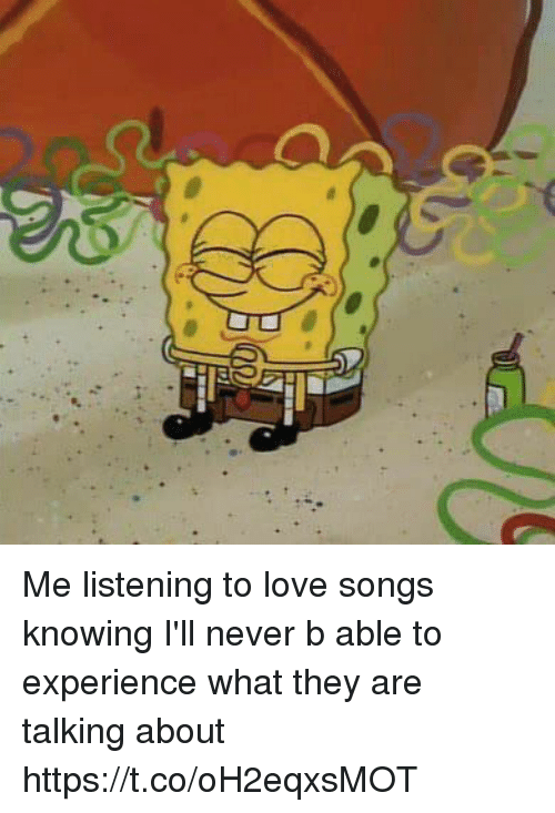 Love, Songs, and Girl Memes: Me listening to love songs knowing I'll never b able to experience what they are talking about https://t.co/oH2eqxsMOT
