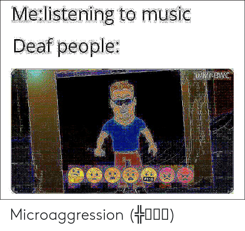 bwc: Me:listening to music  Deaf people:  LMr-BWC  Microaggression (╬ಠ益ಠ)
