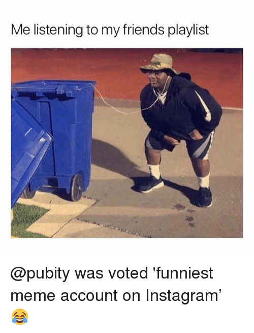 Friends, Instagram, and Meme: Me listening to my friends playlist @pubity was voted 'funniest meme account on Instagram' 😂