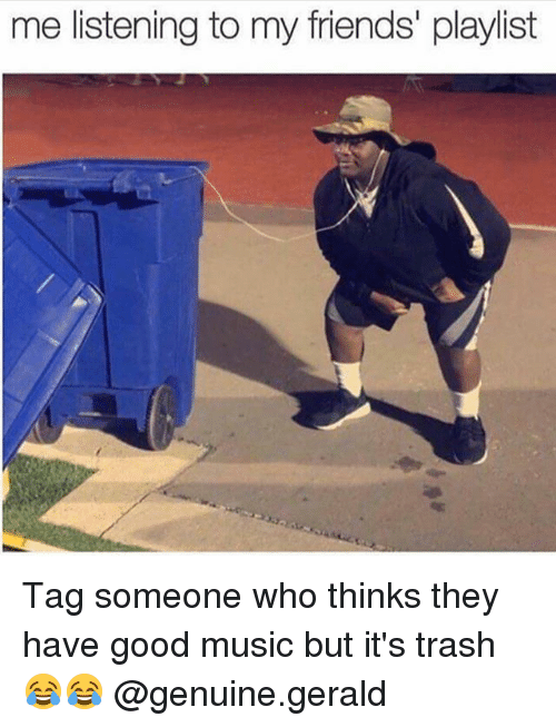 Friends, Memes, and Music: me listening to my friends' playlist Tag someone who thinks they have good music but it's trash 😂😂 @genuine.gerald