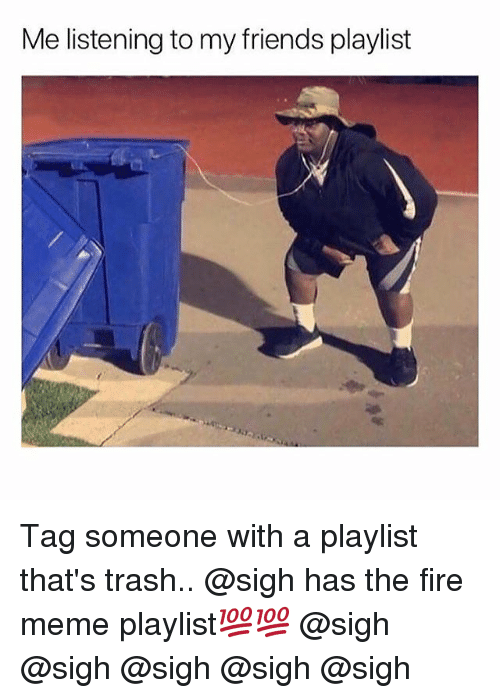 Fire, Friends, and Meme: Me listening to my friends playlist Tag someone with a playlist that's trash.. @sigh has the fire meme playlist💯💯 @sigh @sigh @sigh @sigh @sigh